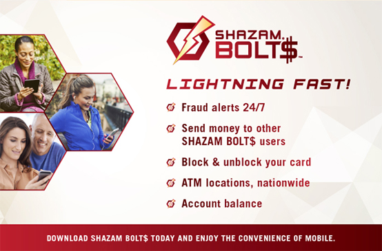 Shazam Bolt$. Lightning Fast! Fraud alerts 24/7. Send money to other Shazam Boltz$ users. Block & unblock your card. ATM locations, nationwide. Account balance. Download Shazam Bolt$ today and enjoy the convenience of mobile.
