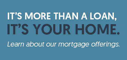 It's more than a loan, it's your home. Learn about our mortgage offerings.