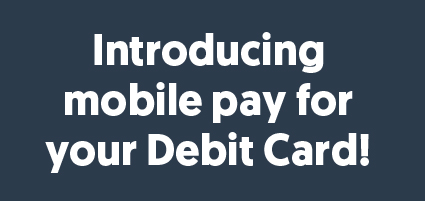 Introducing mobile pay for your Debit Card!