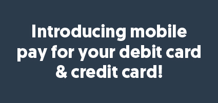 Introducing mobile pay for your Debit and Credit Card!