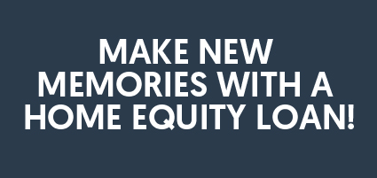 Make new memories with a home equity loan