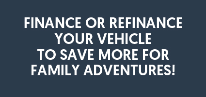 Finance or refinance your vehicle to save more for family adventures!