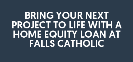 Bring your next project to life with a home equity loan at Falls Catholic